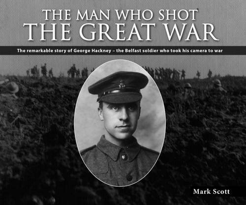 The Man Who Shot the Great War: The remarkable story of Lance Corporal George Hackney of the 36th Ulster Division