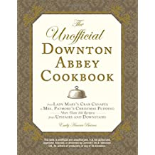 The Unofficial Downton Abbey Cookbook: From Lady Mary's Crab Canapes to Mrs. Patmore's Christmas Pudding - More Than 150 Recipes from Upstairs and Downstairs