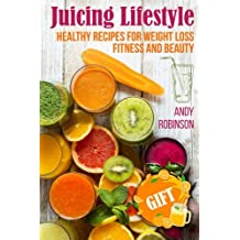 Juicing Lifestyle: Healthy recipes for Weight Loss, Fitness and Beauty