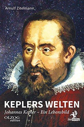 Keplers Welten: Johannes Kepler. Ein Lebensbild