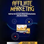 Affiliate Marketing: Build Your Own Successful Affiliate Marketing Business from Zero to 6 Figures | Jonathan S. Walker