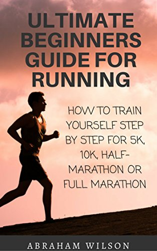 ULTIMATE BEGINNERS GUIDE FOR RUNNING: HOW TO TRAIN YOURSELF STEP BY STEP FOR 5K,10K,HALF-MARATHON OR FULL MARATHON by [WILSON, ABRAHAM]