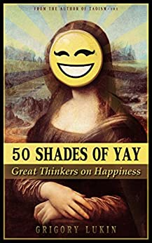 50 shades of yay: great thinkers on happiness by [Lukin, Grigory]