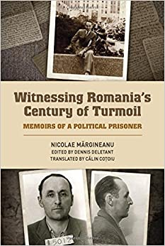 Witnessing Romania's Century of Turmoil: Memoirs of a Political Prisoner (Rochester Studies in East and Central Europe)