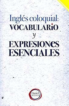 Inglés Coloquial: Vocabulario y Expresiones Esenciales (Spanish Edition) by [Welsch, Daniel]