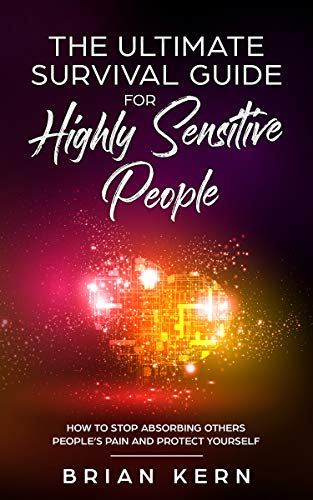 EMPATH : The Ultimate Survival Guide For Highly Sensitive People - : How To Stop Absorbing Others People's Pain And Protect Yourself