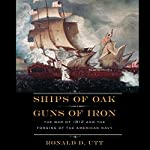 Ships of Oak, Guns of Iron: The War of 1812 and the Forging of the American Navy | Ronald Utt