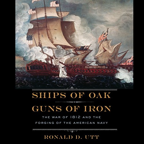 Ships of Oak, Guns of Iron: The War of 1812 and the Forging of the American Navy (Forging Iron)