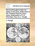 Second Thought Is Best an Opera of Two Acts, Performed at the Theatre Royal in Drury-Lane Addressed to R B Sheridan, Esq; by J Hough, J. Hough, 1140682520