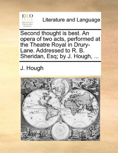 Second thought is best. An opera of two acts, performed at the Theatre Royal in Drury-Lane. Addressed to R. B. Sheridan, Esq; by J. Hough, ...