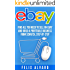 eBay: Find All You Need To Sell on eBay and Build a Profitable Business From Scratch, Step-By-Step (eBay, eBay Selling, eBay Business, Dropshipping, eBay Buying, Selling on eBay Book 1)