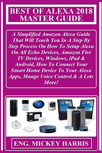 Best Of Alexa 2018 Master Guide: A Simplified Amazon Alexa Guide That Will Teach You In A Step By Step Process On How To Setup Alexa On All Echo Devices, Amazon Fire TV Devices, Windows, iPad...