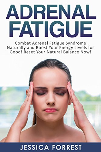 Adrenal Fatigue: Combat Adrenal Fatigue Syndrome Naturally and Boost Your Energy Levels for Good! Reset Your Natural Balance Now! (Reduce Stress, Boost Energy, Adreanl Reset Diet Book 1) by [Forrest, Jessica]