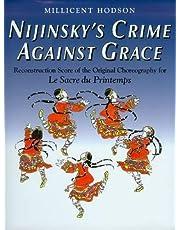 Nijinsky's Crime Against Grace: Reconstruction Score of the Original Choreography for Le Sacre du Printemps
