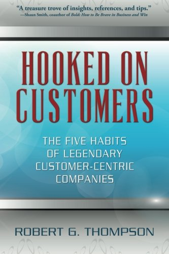 Hooked On Customers: The Five Habits of Legendary Customer-Centric Companies [Robert G. Thompson] (Tapa Blanda)