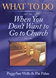 What to Do When You Don't Want to Go to Church, Pat Palau and Peggysue Wells, 0899573533