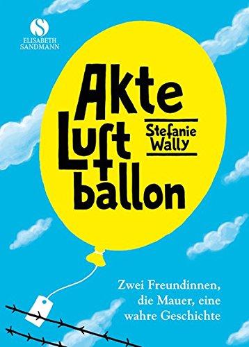 Akte Luftballon: Zwei Mädchen, eine Mauer, eine Freundschaft fürs Leben Gebundenes Buch – 12. Oktober 2016 Stefanie Wally Elisabeth Sandmann Verlag 3945543207 Ostdeutschland