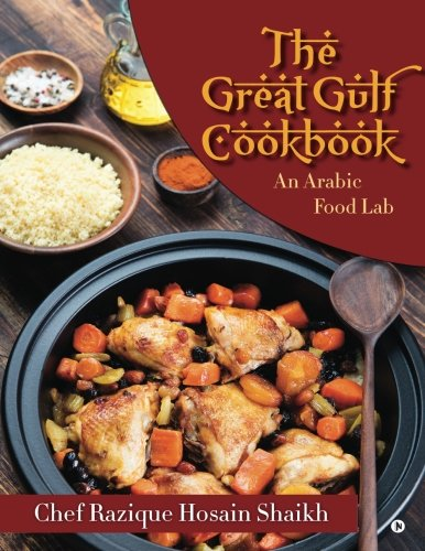 The Great Gulf Cookbook: An Arabic Food Lab by Chef Razique Hosain Shaikh