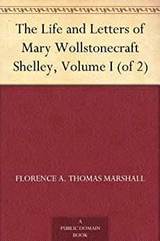 The Life and Letters of Mary Wollstonecraft Shelley, Volume I (of 2) by [Marshall, Florence A. Thomas]