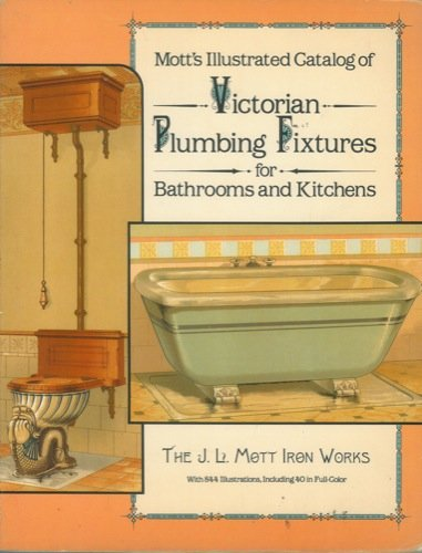 Mott's Illustrated Catalog of Victorian Plumbing Fixtures for Bathrooms and Kitchens. By the J. L. Mott Iron Works.