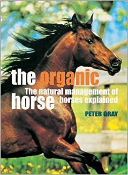 Book The Organic Horse: The Natural Management of Horses Explained by Peter Gray (2002-04-30)