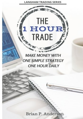The 1 Hour Trade: Make Money With One Simple Strategy, One Hour Daily (Langham Trading) by CreateSpace Independent Publishing Platform