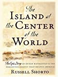 The Island At The Center of the World: The Epic Story of Dutch Manhattan and the Forgotten Colony That Shaped America by Russell Shorto (2004-09-20)