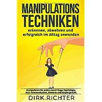 Manipulationstechniken: erkennen, abwehren und erfolgreich im Alltag anwenden. Manipulieren Sie andere durch kluge Psychologie, NLP, Kommunikation, Rhetorik und Körpersprache