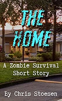 The Home: A Zombie Survival Short Story by [Stoesen, Chris]