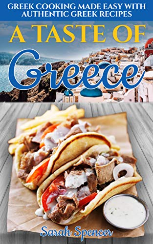 A Taste of Greece: Greek Cooking Made Easy with Authentic Greek Recipes by Sarah Spencer