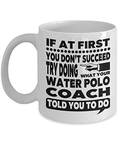 If at First You Don't Succeed Try Doing What Your Water Polo Coach Told You to Do 11 Ounce White Ceramic Novelty Coffee Mug for Water Polo Instructor Gift