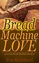 BREAD MACHINE LOVE: 15 LOVELY BREAD MACHINE RECIPES (LOAF, DOUGH, BAKING, FLOUR, YEAST)