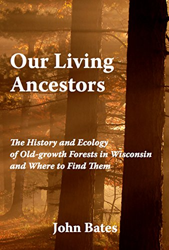 Read Online Our Living Ancestors: The History and Ecology of Old-growth Forests in Wisconsin (And Where to Find Them) pdf