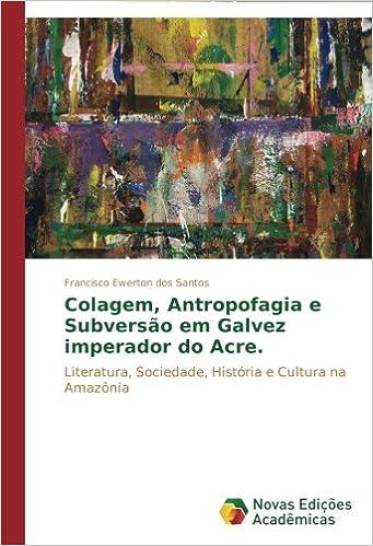 Colagem, antropofagia e subversão em 'Galvez Imperador do Acre': Literatura, sociedade, história e cultura na Amazônia