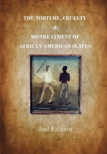 : The Torture, Cruelty and Mistreatment of African American Slaves: Slavery in America - A True Story (American Slavery)