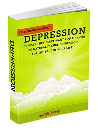 Depression: 22 Ways They Don't Want You to Know to Naturally Cure Depression for The Rest of Your Life