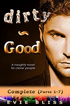 Dirty-Good: a naughty novel for clever people (Complete: Parts 1 to 7) by [Bliss, Evie]