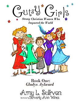 Gutsy Girls: Strong Christian Women Who Impacted the World: Book One: Gladys Aylward by [Sullivan, Amy L.]