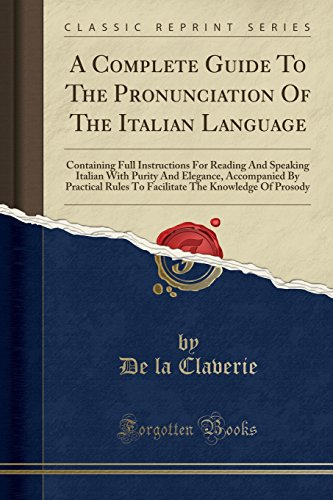 A Complete Guide To The Pronunciation Of The Italian Language: Containing Full Instructions For Reading And Speaking Italian With Purity And Elegance, ... Prosody (Classic Reprint) (Italian Edition) by Forgotten Books
