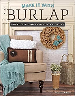 Make It With Burlap Rustic Chic Home Decor And More Cheyanne Valencia 9781574219999 Amazon Books