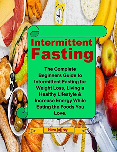 Intermittent Fasting: The Complete Beginners Guide to Intermittent Fasting for Weight Loss, Living a Healthy Lifestyle & Increase Energy While Eating the Foods You Love. by Eliza Jaffrey