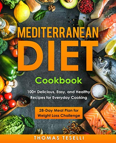 Mediterranean Diet Cookbook: 100+ Delicious, Easy, and Healthy Recipes for Everyday Cooking - 28-Day Meal Plan for Weight Loss Challenge by Thomas Teselli