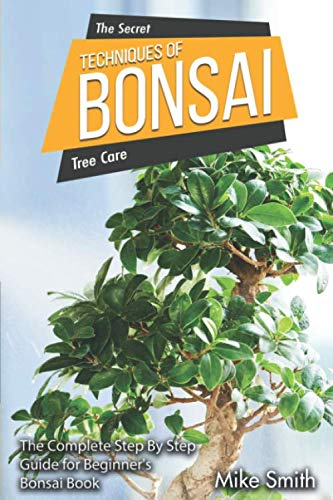 The Secret Tehniques of Bonsai: The Complete Step By Step Guide for Beginner