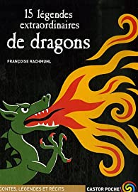 15 légendes extraordinaires de dragons par Françoise Rachmuhl