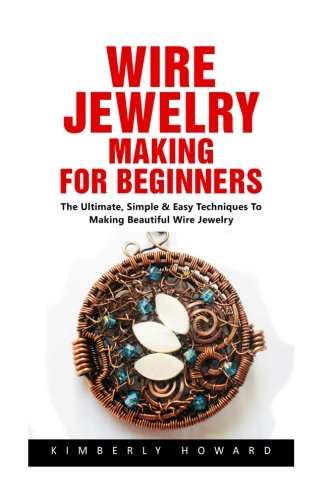 Wire Jewelry Making For Beginners: The Ultimate, Simple & Easy Techniques To Making Beautiful Wire - Jewelry Easy Wire