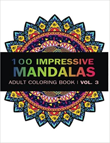 Mandala Coloring Book 100 IMRESSIVE MANDALAS Adult BooK Vol 3 Stress Relieving Patterns For Relaxation Meditation Volume