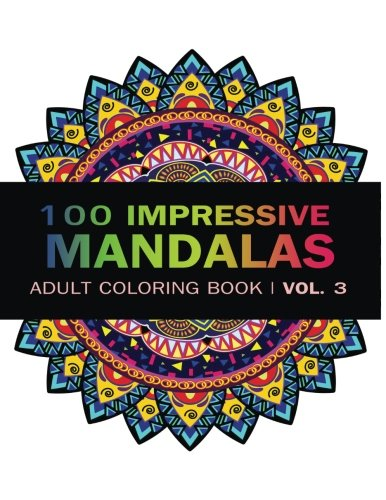 Mandala Coloring Book: 100 IMRESSIVE MANDALAS Adult Coloring BooK ( Vol. 3 ): Stress Relieving Patterns for Adult Relaxation, Meditation (Mandala Coloring Book for Adults) (Volume 3)