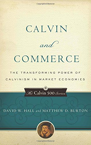 Calvin and Commerce: The Transforming Power of Calvinism in Market Economies (Calvin 500) (The Calvin 500 Series)