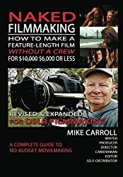 Naked Filmmaking: How To Make A Feature-Length Film - Without A Crew - For $10,000-$6,000 Or Less Revised & Expanded For DSLR Filmmakers by Mike Carroll (2013-03-13)