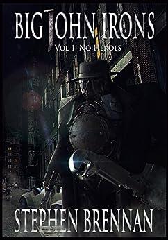Big John Irons Vol 1: No Heroes by [Brennan, Stephen]